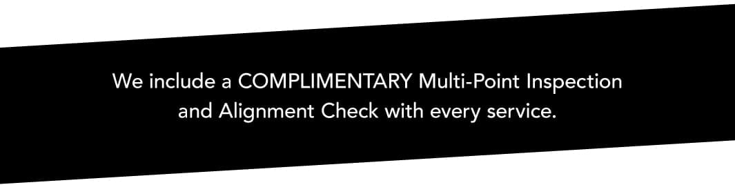 We include a Complimentary Multi-Point Inspection and Alignment Check with Every Service