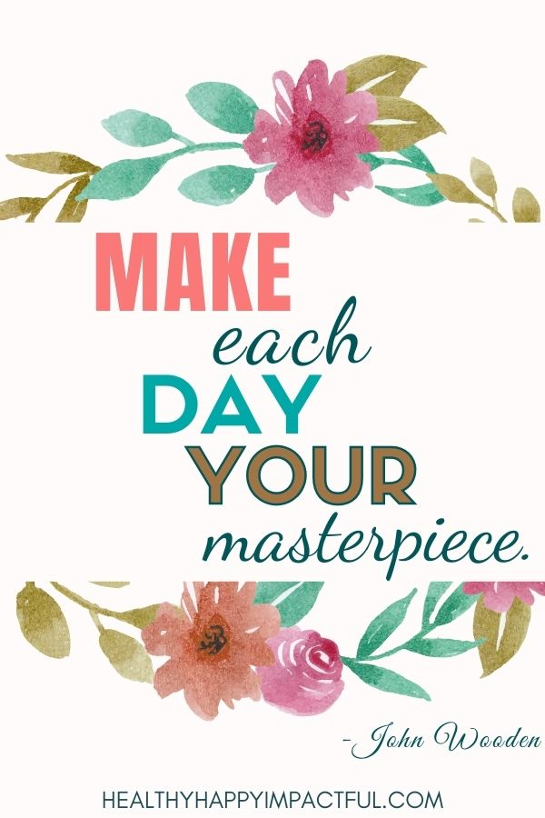Make each day your masterpiece. John Wooden