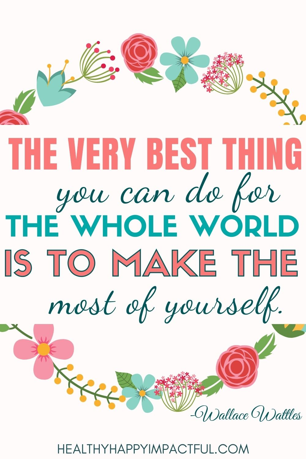 """""""The best thing you can do for the whole world is to make the most of yourself."""" - Wallace Wattles"""