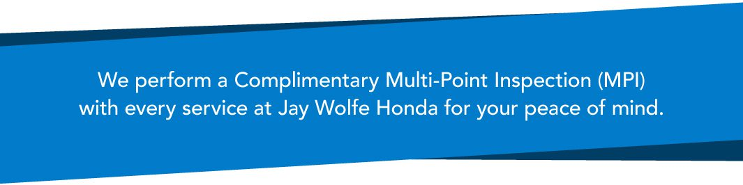 We perform a Complimentary Multi-Point Inspection (MPI) with every service at Jay Wolfe Honda for your peace of mind.