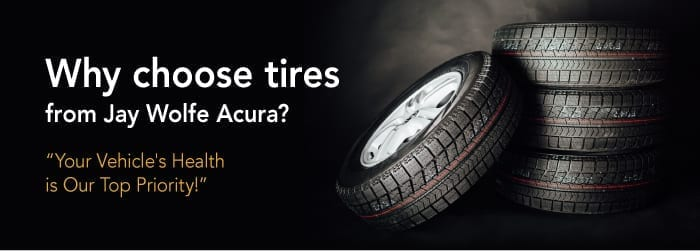 Why choose tires from Jay Wolfe Acura? - Your vehicle's health is our top priority.