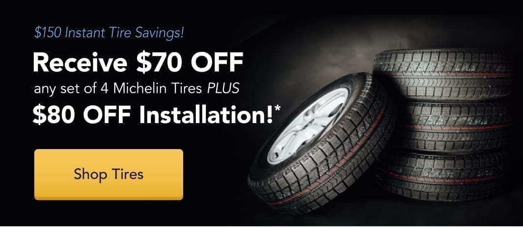 Receive $70 off any set of 4 Michelin Tires plus $80 off installation!