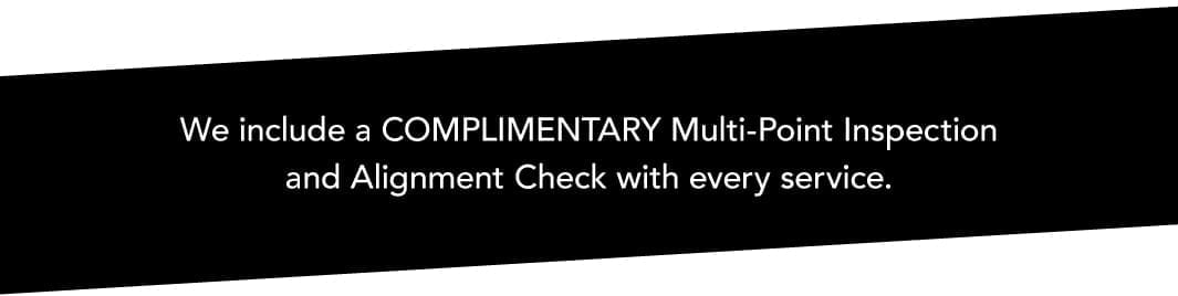 We include a COMPLIMENTARY Multi-Point Inspection and Alignment Check with every service.